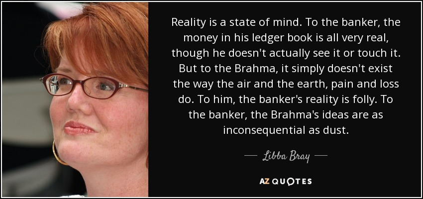 Reality is a state of mind. To the banker, the money in his ledger book is all very real, though he doesn't actually see it or touch it. But to the Brahma, it simply doesn't exist the way the air and the earth, pain and loss do. To him, the banker's reality is folly. To the banker, the Brahma's ideas are as inconsequential as dust. - Libba Bray