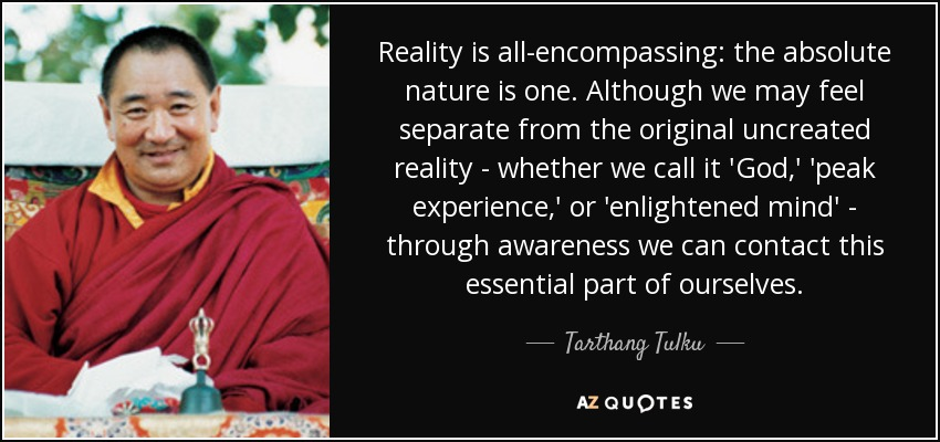 Reality is all-encompassing: the absolute nature is one. Although we may feel separate from the original uncreated reality - whether we call it 'God,' 'peak experience,' or 'enlightened mind' - through awareness we can contact this essential part of ourselves. - Tarthang Tulku