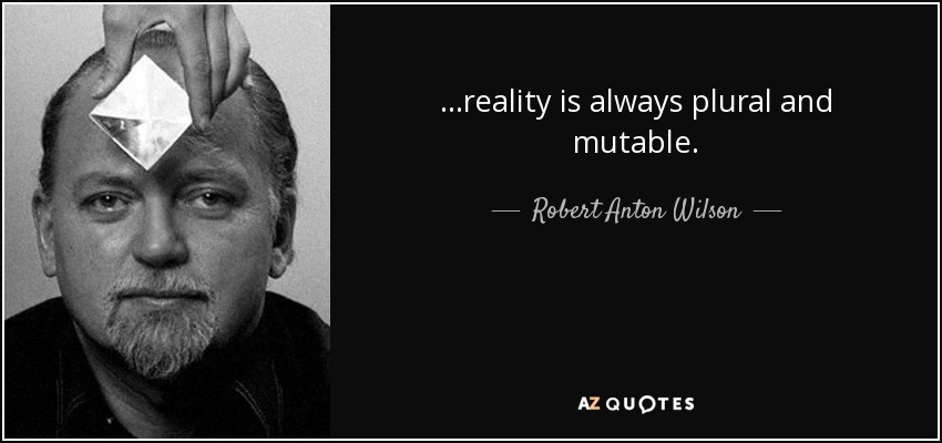 ...reality is always plural and mutable. - Robert Anton Wilson