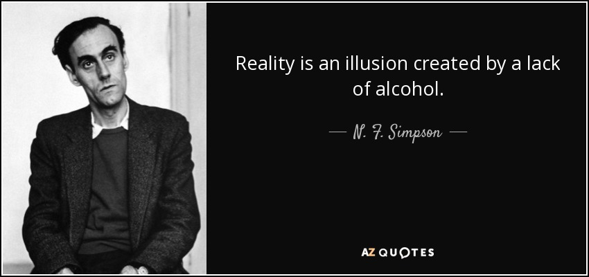 Reality is an illusion created by a lack of alcohol. - N. F. Simpson
