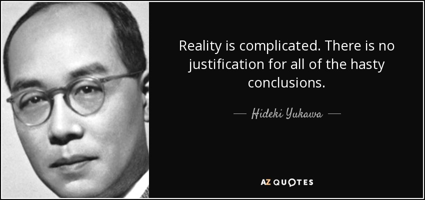 Reality is complicated. There is no justification for all of the hasty conclusions. - Hideki Yukawa