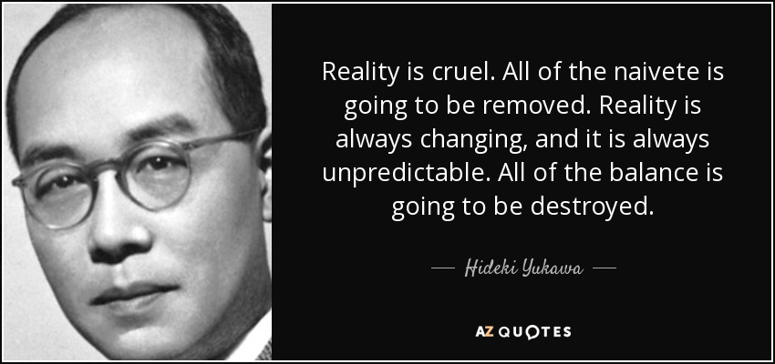 Reality is cruel. All of the naivete is going to be removed. Reality is always changing, and it is always unpredictable. All of the balance is going to be destroyed. - Hideki Yukawa