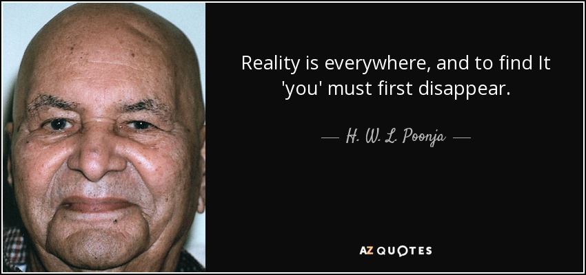 Reality is everywhere, and to find It 'you' must first disappear. - H. W. L. Poonja