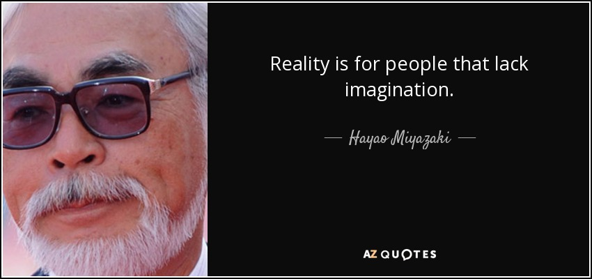 hayao miyazaki quote  reality is for people that lack