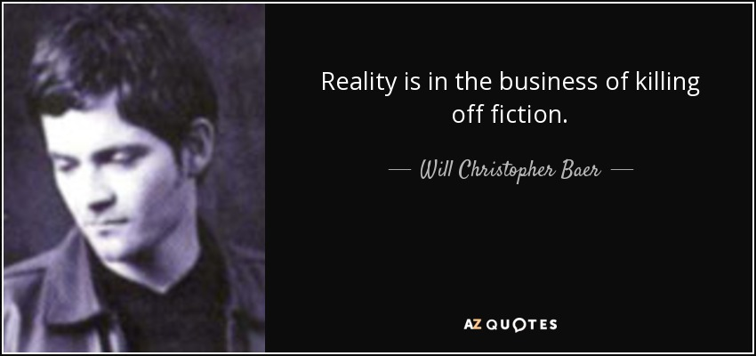 Reality is in the business of killing off fiction. - Will Christopher Baer