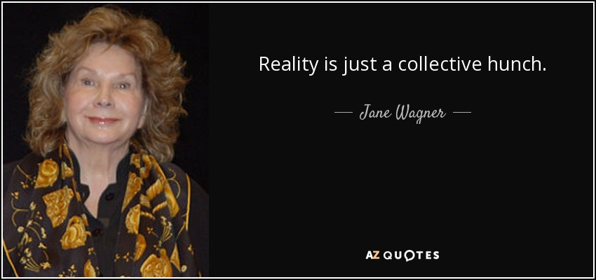 Reality is just a collective hunch. - Jane Wagner