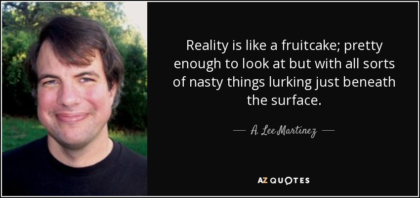 Reality is like a fruitcake; pretty enough to look at but with all sorts of nasty things lurking just beneath the surface. - A. Lee Martinez
