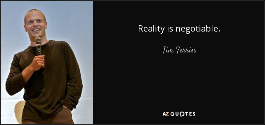 Reality is negotiable. - Tim Ferriss