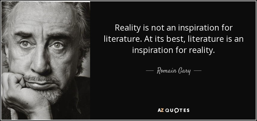 Reality is not an inspiration for literature. At its best, literature is an inspiration for reality. - Romain Gary