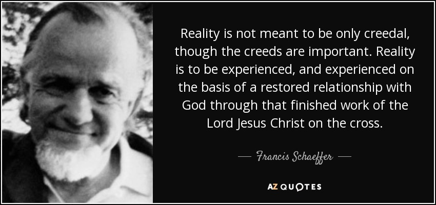 Reality is not meant to be only creedal, though the creeds are important. Reality is to be experienced, and experienced on the basis of a restored relationship with God through that finished work of the Lord Jesus Christ on the cross. - Francis Schaeffer