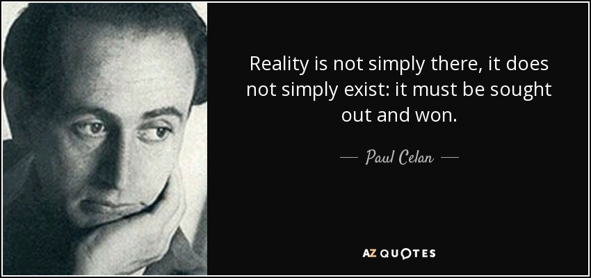 Reality is not simply there, it does not simply exist: it must be sought out and won. - Paul Celan
