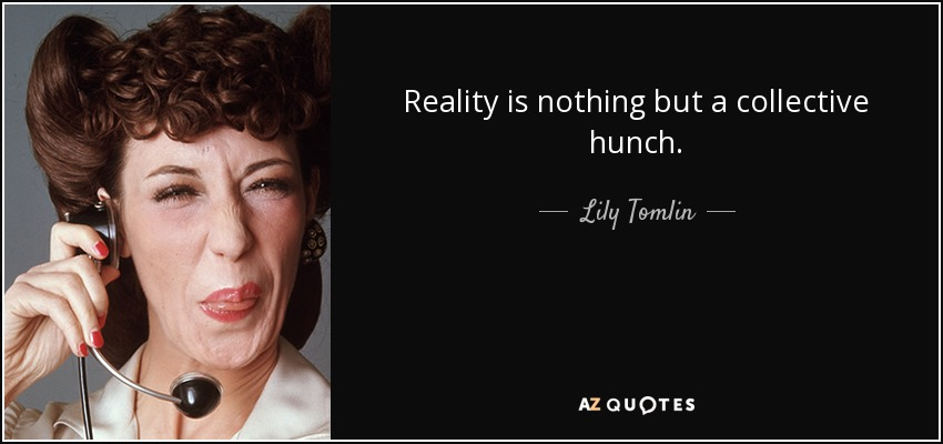 Reality is nothing but a collective hunch. - Lily Tomlin