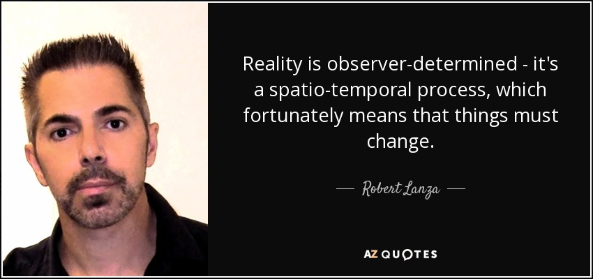 Reality is observer-determined - it's a spatio-temporal process, which fortunately means that things must change. - Robert Lanza