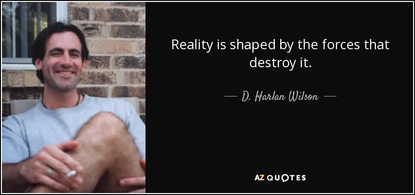Reality is shaped by the forces that destroy it. - D. Harlan Wilson
