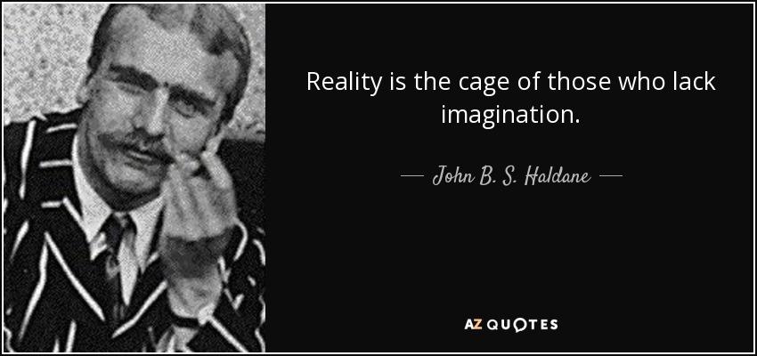 Reality is the cage of those who lack imagination. - John B. S. Haldane