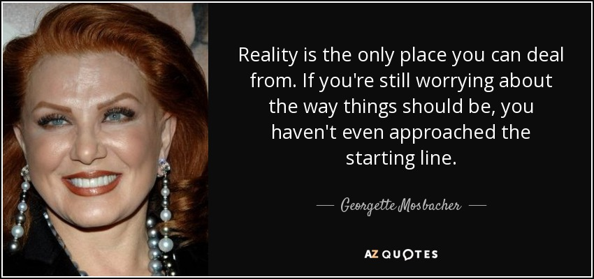 Reality is the only place you can deal from. If you're still worrying about the way things should be, you haven't even approached the starting line. - Georgette Mosbacher