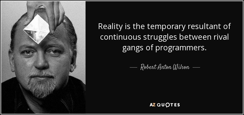 Reality is the temporary resultant of continuous struggles between rival gangs of programmers. - Robert Anton Wilson
