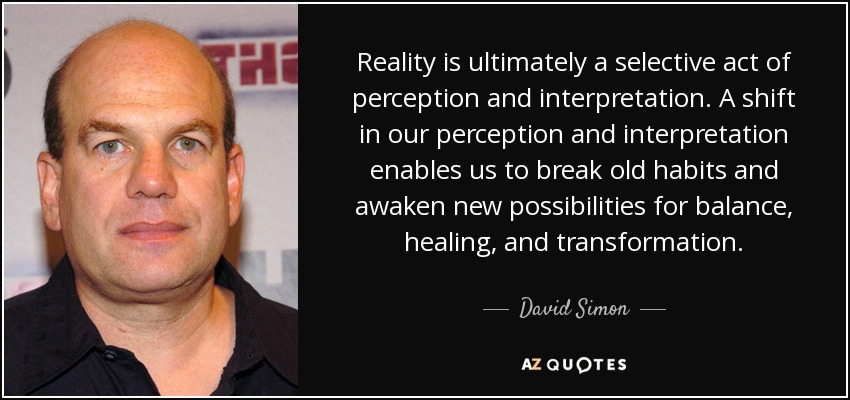 Reality is ultimately a selective act of perception and interpretation. A shift in our perception and interpretation enables us to break old habits and awaken new possibilities for balance, healing, and transformation. - David Simon