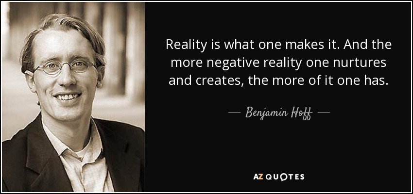 Reality is what one makes it. And the more negative reality one nurtures and creates, the more of it one has. - Benjamin Hoff