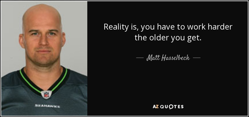 Reality is, you have to work harder the older you get. - Matt Hasselbeck
