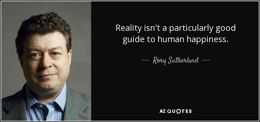 Reality isn't a particularly good guide to human happiness. - Rory Sutherland