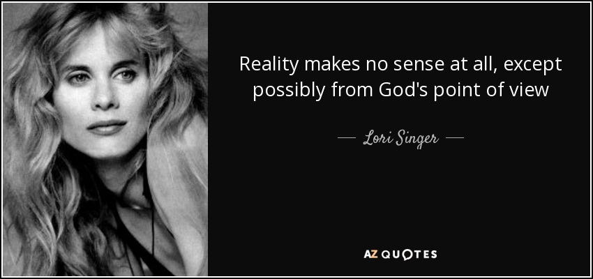Reality makes no sense at all, except possibly from God's point of view - Lori Singer