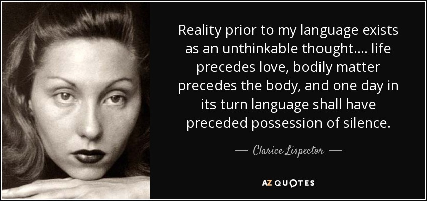 Reality prior to my language exists as an unthinkable thought. . . . life precedes love, bodily matter precedes the body, and one day in its turn language shall have preceded possession of silence. - Clarice Lispector