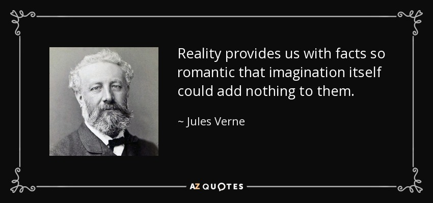Reality provides us with facts so romantic that imagination itself could add nothing to them. - Jules Verne