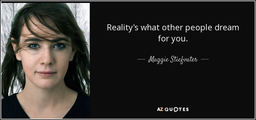 Reality's what other people dream for you. - Maggie Stiefvater