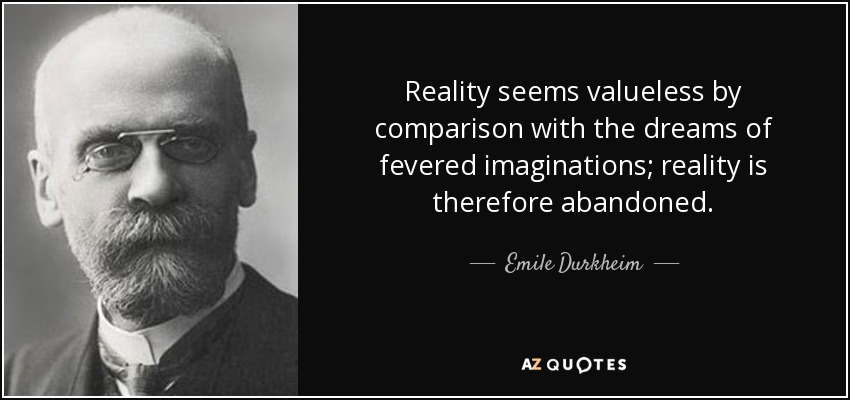 Reality seems valueless by comparison with the dreams of fevered imaginations; reality is therefore abandoned. - Emile Durkheim