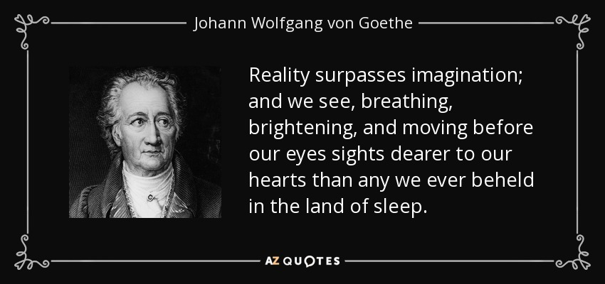 Reality surpasses imagination; and we see, breathing, brightening, and moving before our eyes sights dearer to our hearts than any we ever beheld in the land of sleep. - Johann Wolfgang von Goethe