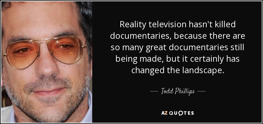 Reality television hasn't killed documentaries, because there are so many great documentaries still being made, but it certainly has changed the landscape. - Todd Phillips