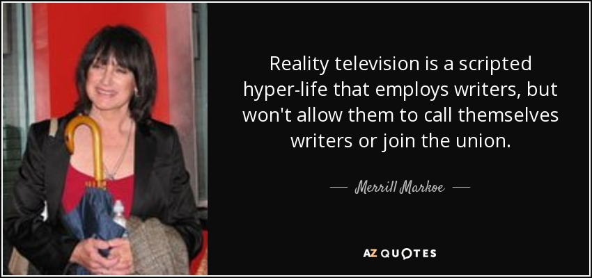 Reality television is a scripted hyper-life that employs writers, but won't allow them to call themselves writers or join the union. - Merrill Markoe