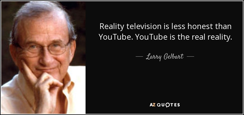 Reality television is less honest than YouTube. YouTube is the real reality. - Larry Gelbart