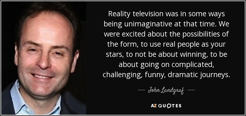 Reality television was in some ways being unimaginative at that time. We were excited about the possibilities of the form, to use real people as your stars, to not be about winning, to be about going on complicated, challenging, funny, dramatic journeys. - John Landgraf