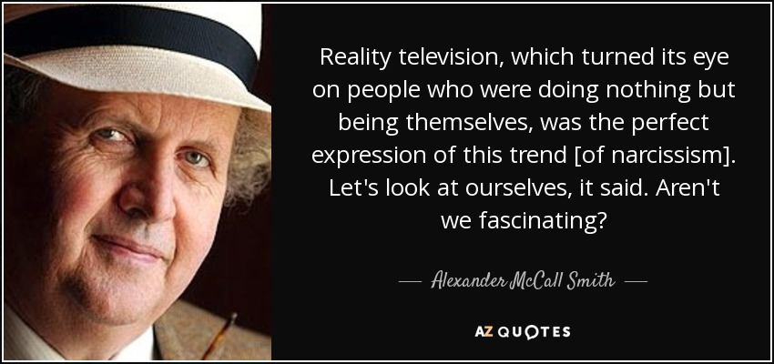 Reality television, which turned its eye on people who were doing nothing but being themselves, was the perfect expression of this trend [of narcissism]. Let's look at ourselves, it said. Aren't we fascinating? - Alexander McCall Smith