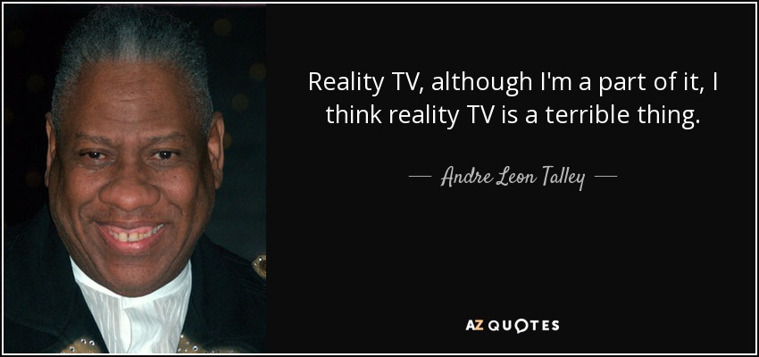 Reality TV, although I'm a part of it, I think reality TV is a terrible thing. - Andre Leon Talley