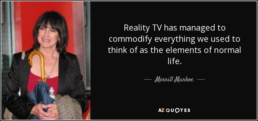Reality TV has managed to commodify everything we used to think of as the elements of normal life. - Merrill Markoe