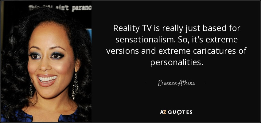 Reality TV is really just based for sensationalism. So, it's extreme versions and extreme caricatures of personalities. - Essence Atkins