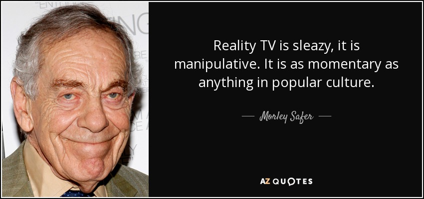 Reality TV is sleazy, it is manipulative. It is as momentary as anything in popular culture. - Morley Safer
