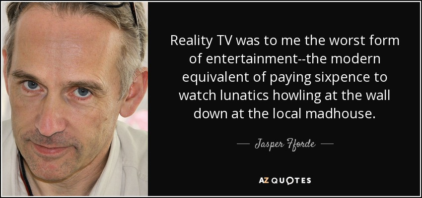 Reality TV was to me the worst form of entertainment--the modern equivalent of paying sixpence to watch lunatics howling at the wall down at the local madhouse. - Jasper Fforde