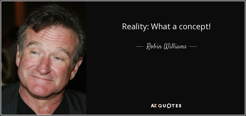 Reality: What a concept! - Robin Williams