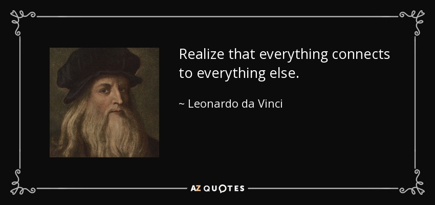 Realize that everything connects to everything else. - Leonardo da Vinci
