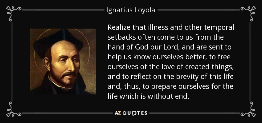 Realize that illness and other temporal setbacks often come to us from the hand of God our Lord, and are sent to help us know ourselves better, to free ourselves of the love of created things, and to reflect on the brevity of this life and, thus, to prepare ourselves for the life which is without end. - Ignatius of Loyola