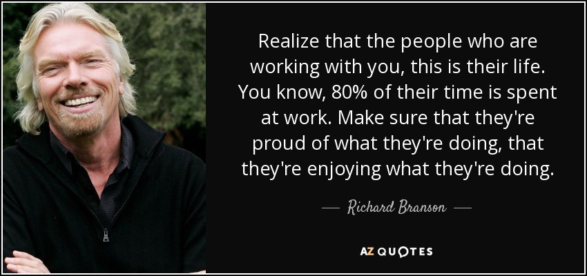 Realize that the people who are working with you, this is their life. You know, 80% of their time is spent at work. Make sure that they're proud of what they're doing, that they're enjoying what they're doing. - Richard Branson