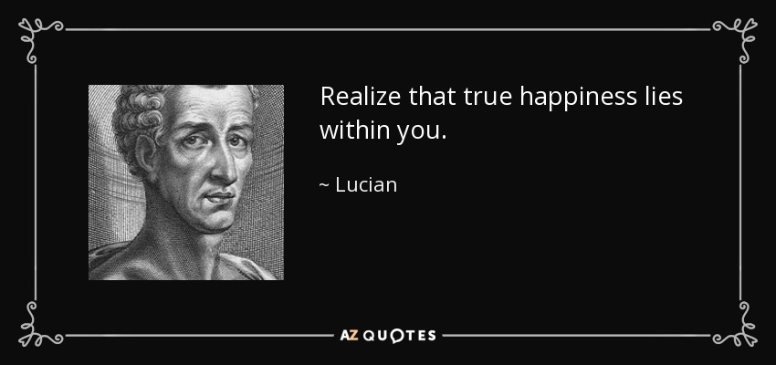 Realize that true happiness lies within you. - Lucian