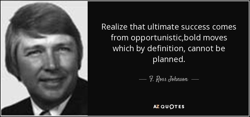 Realize that ultimate success comes from opportunistic,bold moves which by definition, cannot be planned. - F. Ross Johnson