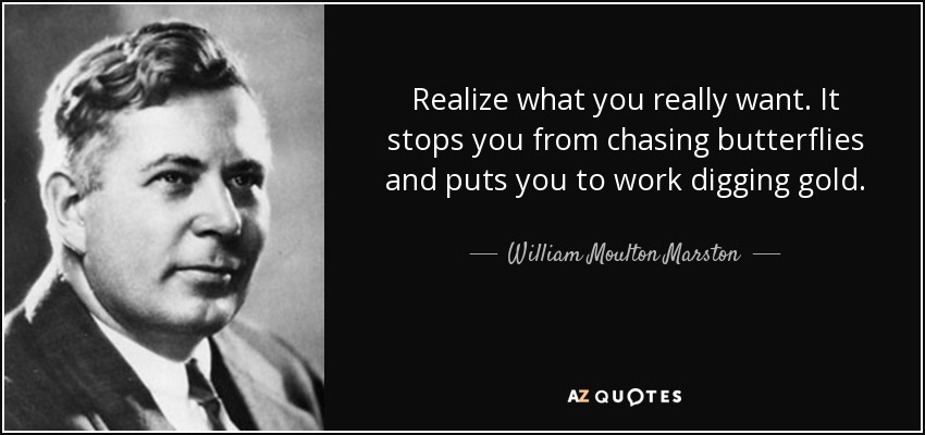 Realize what you really want. It stops you from chasing butterflies and puts you to work digging gold. - William Moulton Marston