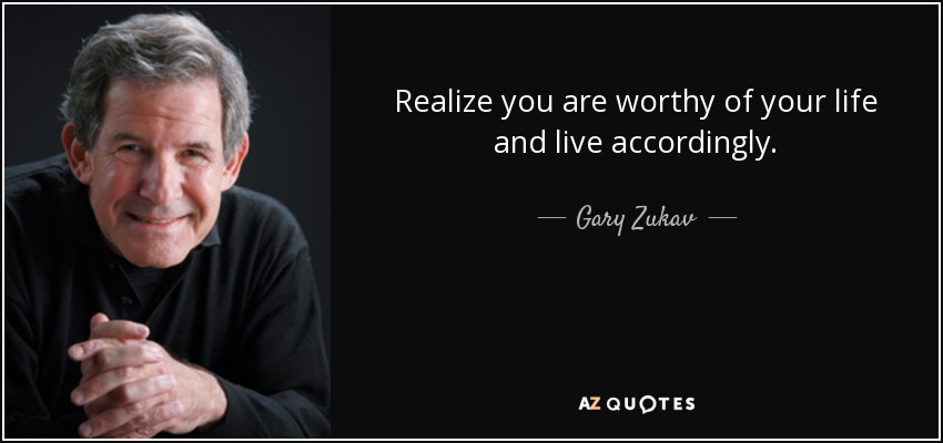 Realize you are worthy of your life and live accordingly. - Gary Zukav