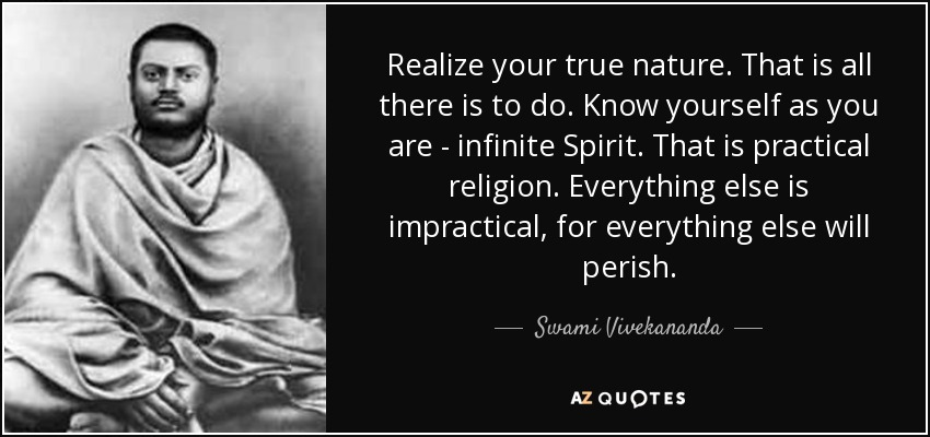 Realize your true nature. That is all there is to do. Know yourself as you are - infinite Spirit. That is practical religion. Everything else is impractical, for everything else will perish. - Swami Vivekananda